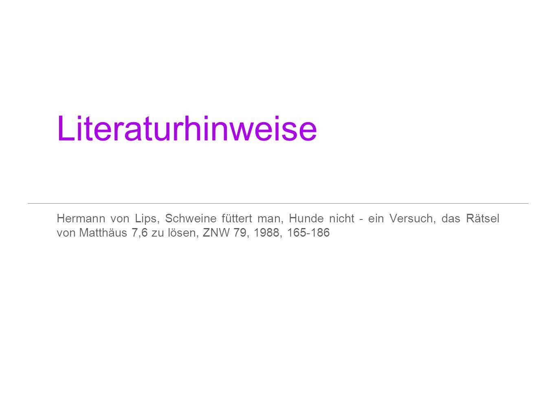Literaturhinweise Hermann von Lips, Schweine füttert man, Hunde nicht - ein Versuch, das Rätsel von Matthäus 7,6 zu lösen, ZNW 79, 1988, 165-186