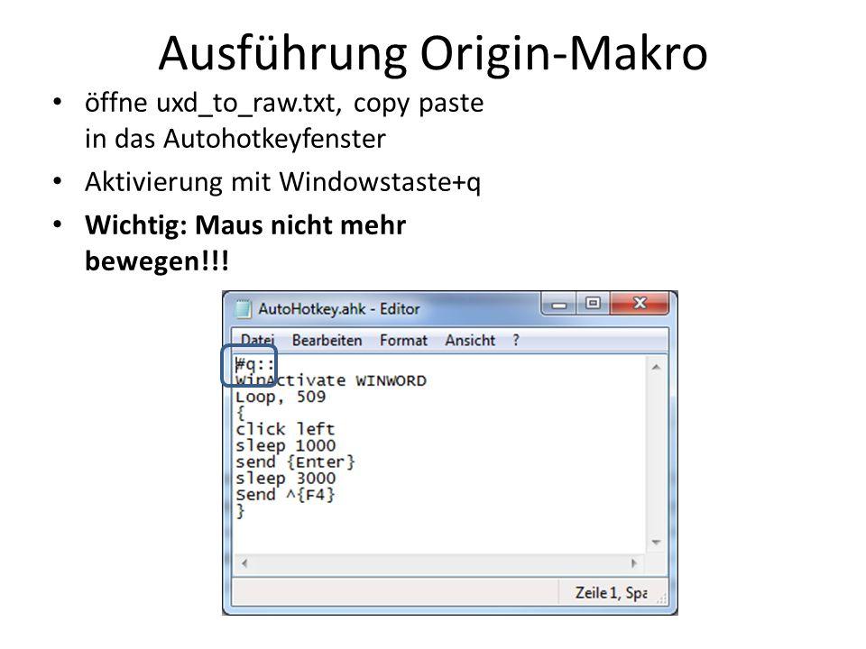 Ausführung Origin-Makro öffne uxd_to_raw.txt, copy paste in das Autohotkeyfenster Aktivierung mit Windowstaste+q Wichtig: Maus nicht mehr bewegen!!!