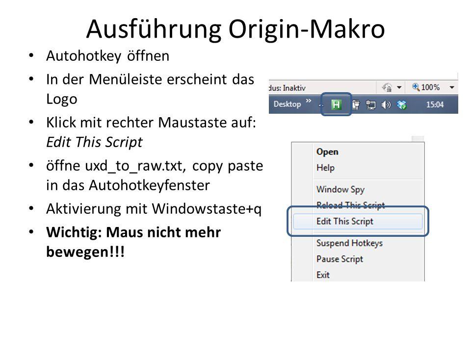 Ausführung Origin-Makro Autohotkey öffnen In der Menüleiste erscheint das Logo Klick mit rechter Maustaste auf: Edit This Script öffne uxd_to_raw.txt, copy paste in das Autohotkeyfenster Aktivierung mit Windowstaste+q Wichtig: Maus nicht mehr bewegen!!!