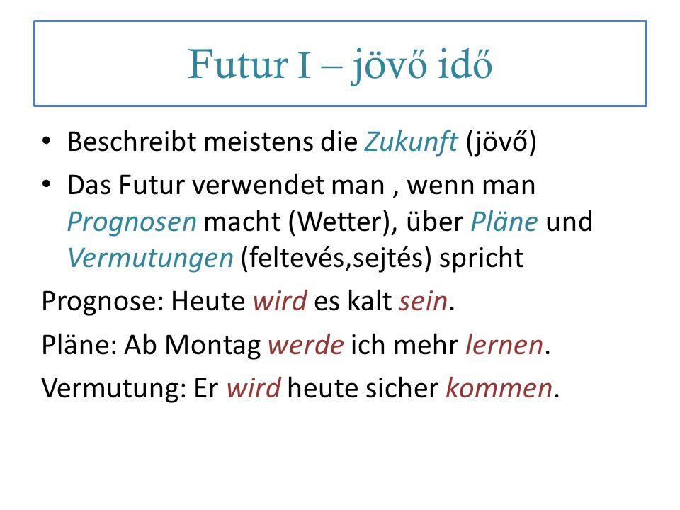 Futur I – jöv ő id ő Beschreibt meistens die Zukunft (jövő) Das Futur verwendet man, wenn man Prognosen macht (Wetter), über Pläne und Vermutungen (fe