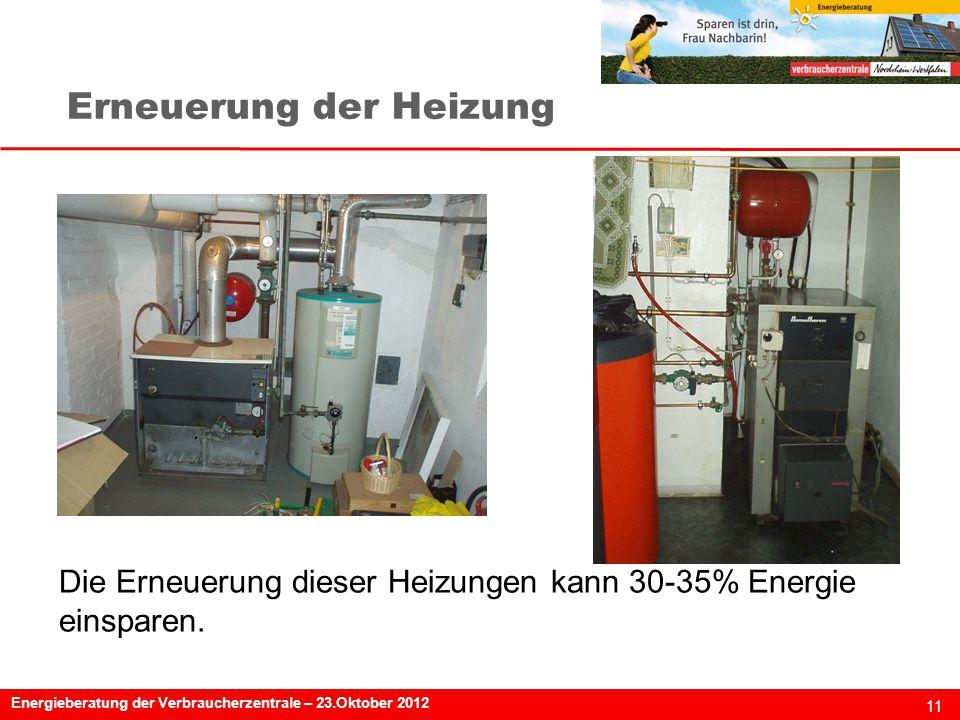 11 Energieberatung der Verbraucherzentrale – 23.Oktober 2012 Erneuerung der Heizung Die Erneuerung dieser Heizungen kann 30-35% Energie einsparen.