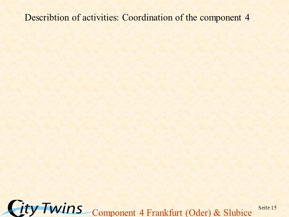 Component 4 Frankfurt (Oder) & Slubice Seite 15 Describtion of activities: Coordination of the component 4