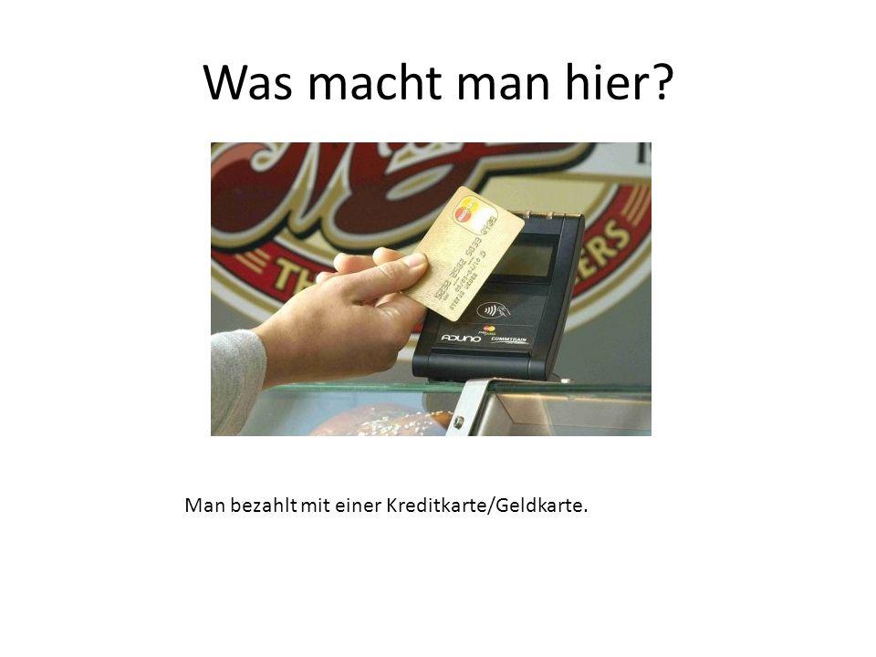Man bezahlt mit einer Kreditkarte/Geldkarte.