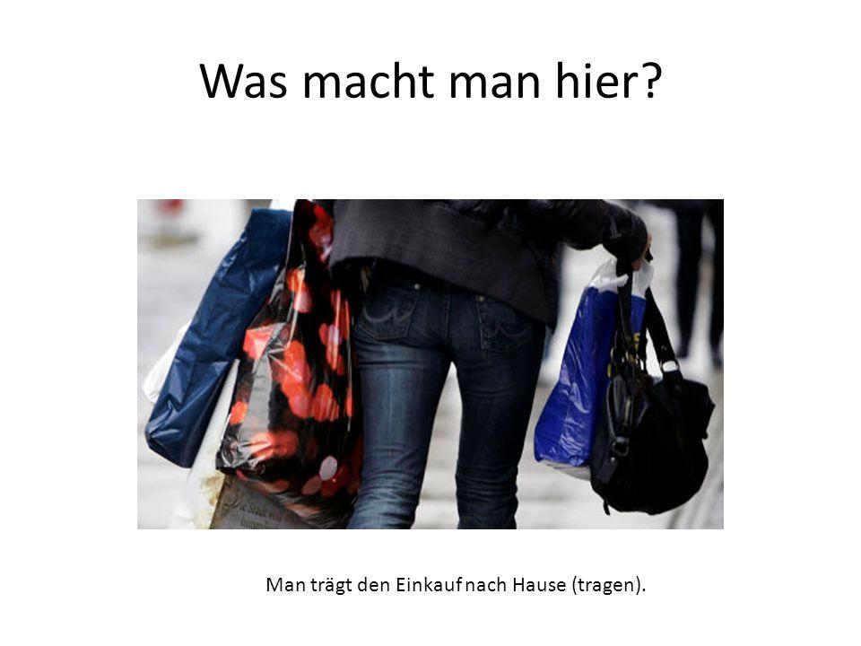 Man trägt den Einkauf nach Hause (tragen).