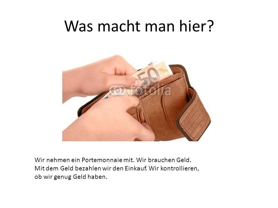 Wir nehmen ein Portemonnaie mit. Wir brauchen Geld. Mit dem Geld bezahlen wir den Einkauf. Wir kontrollieren, ob wir genug Geld haben.