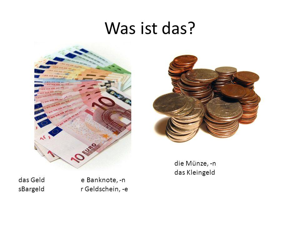 das Geld e Banknote, -n sBargeld r Geldschein, -e die Münze, -n das Kleingeld