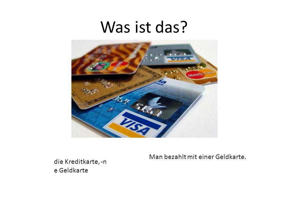 die Kreditkarte, -n e Geldkarte Man bezahlt mit einer Geldkarte.