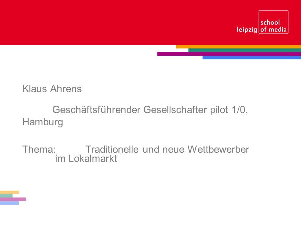 Klaus Ahrens Geschäftsführender Gesellschafter pilot 1/0, Hamburg Thema: Traditionelle und neue Wettbewerber im Lokalmarkt