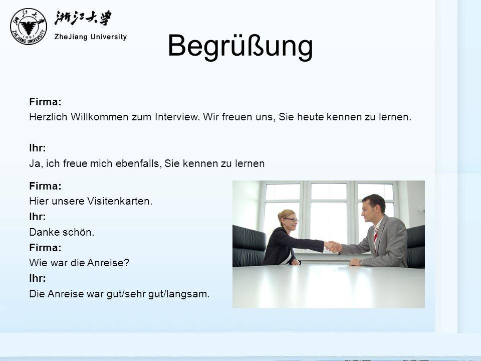 Begrüßung Firma: Herzlich Willkommen zum Interview. Wir freuen uns, Sie heute kennen zu lernen. Ihr: Ja, ich freue mich ebenfalls, Sie kennen zu lerne