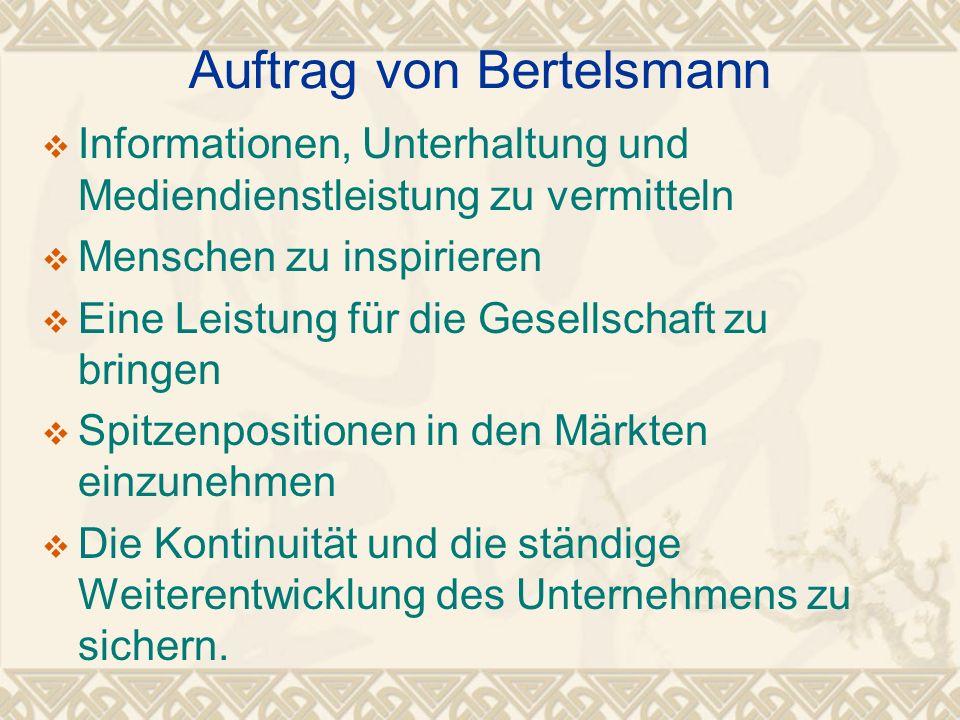 Auftrag von Bertelsmann Informationen, Unterhaltung und Mediendienstleistung zu vermitteln Menschen zu inspirieren Eine Leistung für die Gesellschaft zu bringen Spitzenpositionen in den Märkten einzunehmen Die Kontinuität und die ständige Weiterentwicklung des Unternehmens zu sichern.