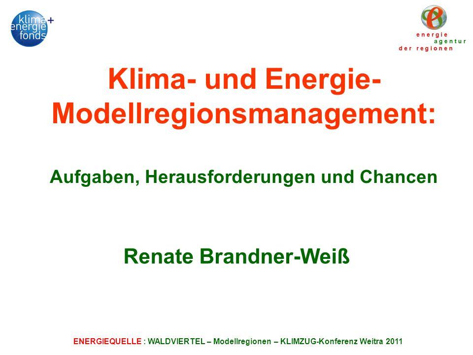ENERGIEQUELLE : WALDVIERTEL – Modellregionen – KLIMZUG-Konferenz Weitra 2011 Klima- und Energie- Modellregionsmanagement: Aufgaben, Herausforderungen und Chancen Renate Brandner-Weiß