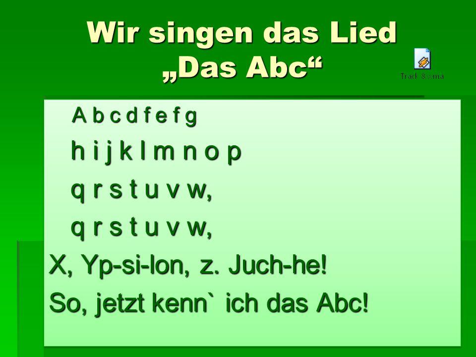 Wir singen das Lied Das Abc A b c d f e f g A b c d f e f g h i j k l m n o p h i j k l m n o p q r s t u v w, q r s t u v w, X, Yp-si-lon, z.
