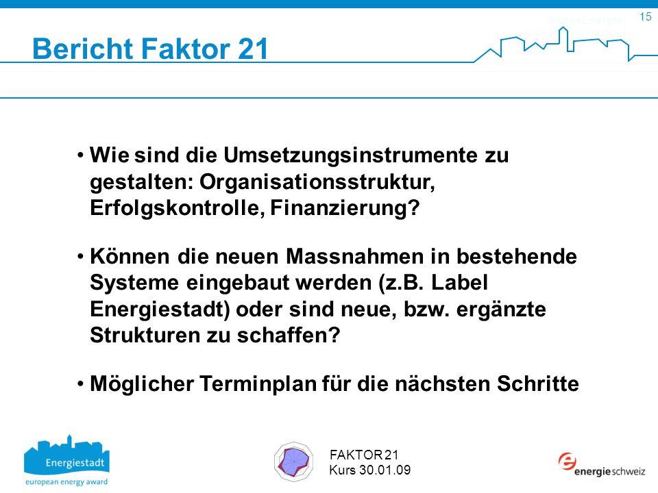 SuisseEnergie pour les communes 15 FAKTOR 21 Kurs 30.01.09 Bericht Faktor 21 Wie sind die Umsetzungsinstrumente zu gestalten: Organisationsstruktur, Erfolgskontrolle, Finanzierung.
