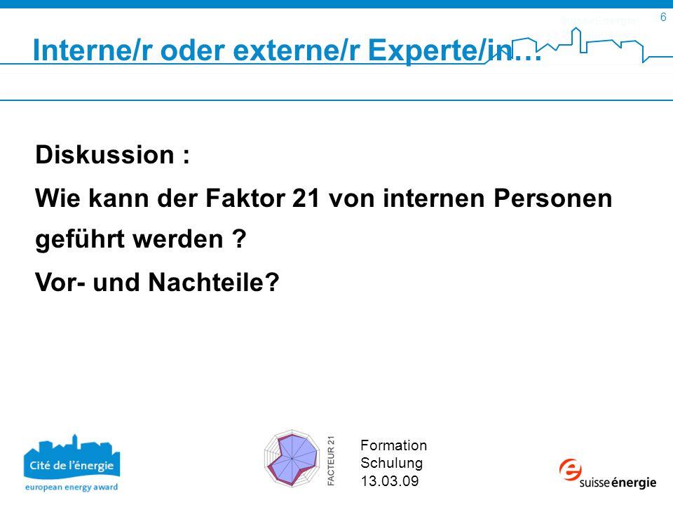 SuisseEnergie pour les communes 6 Formation Schulung 13.03.09 Diskussion : Wie kann der Faktor 21 von internen Personen geführt werden .
