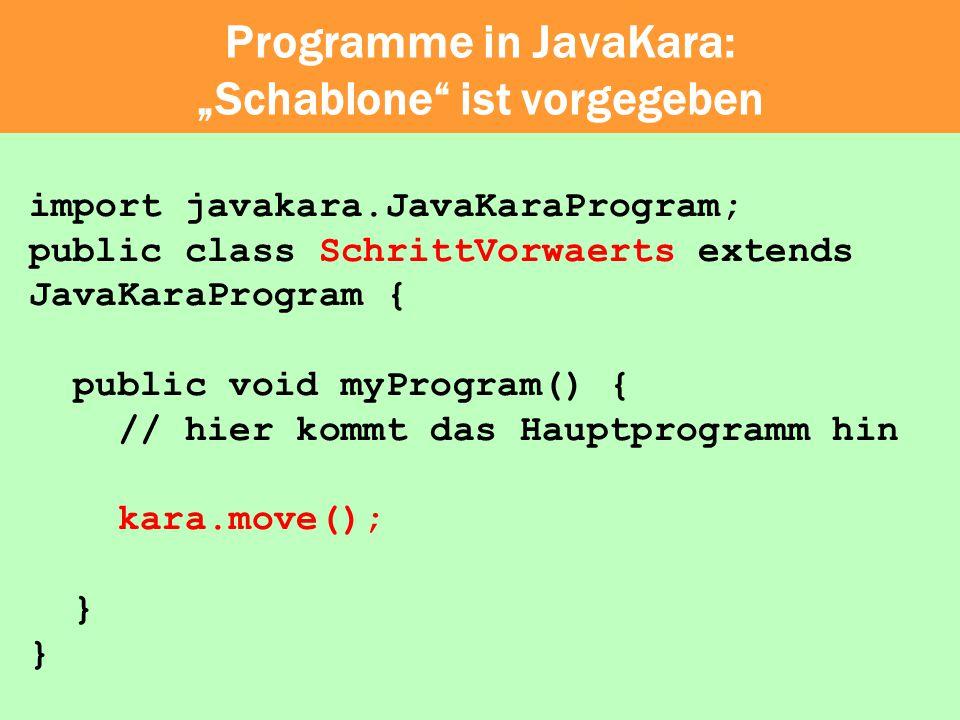 Programme in JavaKara: Schablone ist vorgegeben import javakara.JavaKaraProgram; public class SchrittVorwaerts extends JavaKaraProgram { public void m