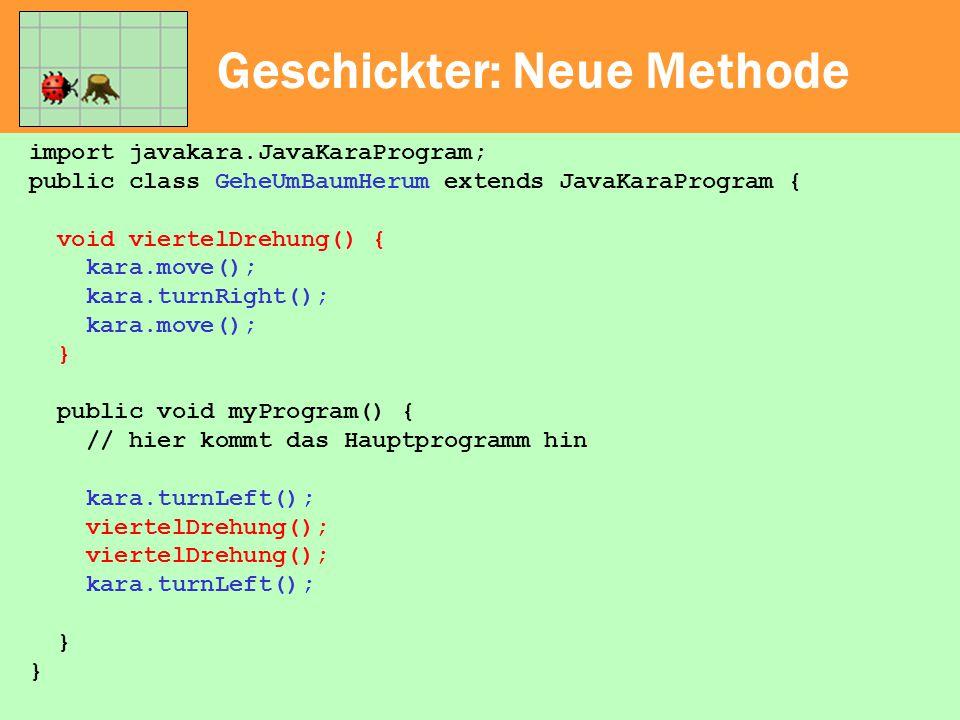 Geschickter: Neue Methode import javakara.JavaKaraProgram; public class GeheUmBaumHerum extends JavaKaraProgram { void viertelDrehung() { kara.move();