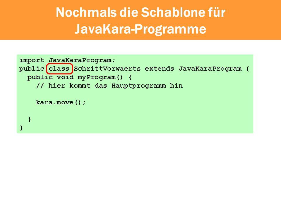 Nochmals die Schablone für JavaKara-Programme import JavaKaraProgram; public class SchrittVorwaerts extends JavaKaraProgram { public void myProgram()
