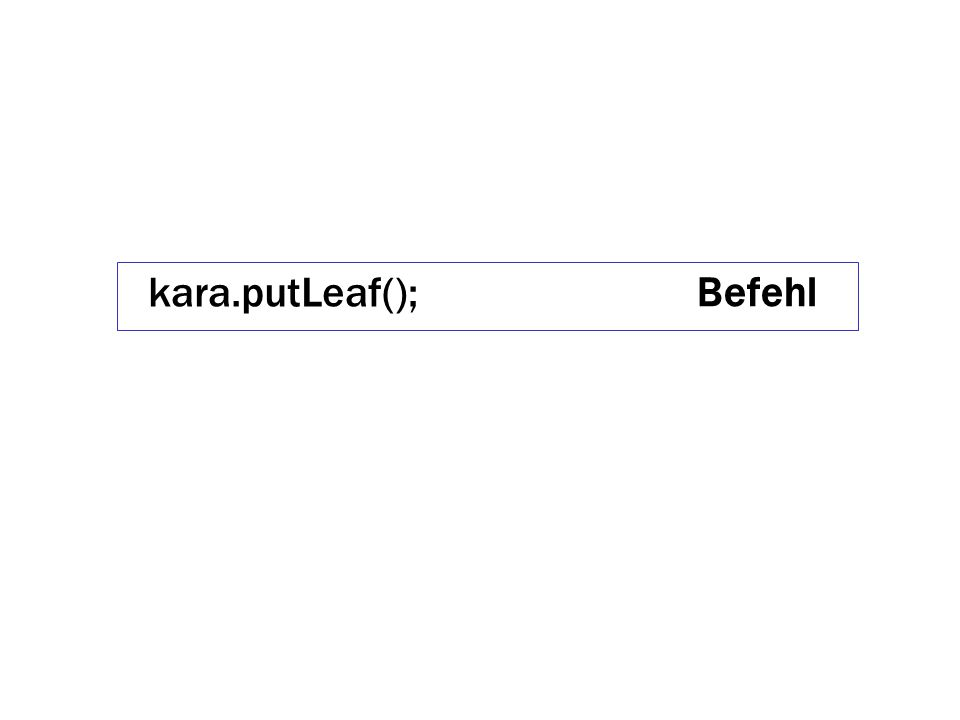 { kara.putLeaf(); kara.move(); kara.turnRight(); kara.move(); kara.turnLeft(); } Sequenz Befehl