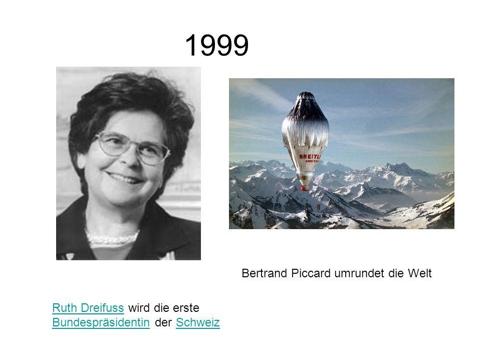 1999 Ruth DreifussRuth Dreifuss wird die erste Bundespräsidentin der Schweiz BundespräsidentinSchweiz Bertrand Piccard umrundet die Welt