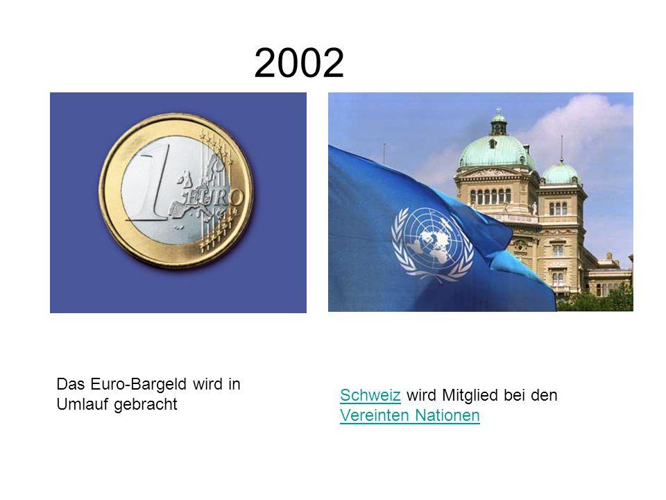 2002 Das Euro-Bargeld wird in Umlauf gebracht SchweizSchweiz wird Mitglied bei den Vereinten Nationen Vereinten Nationen