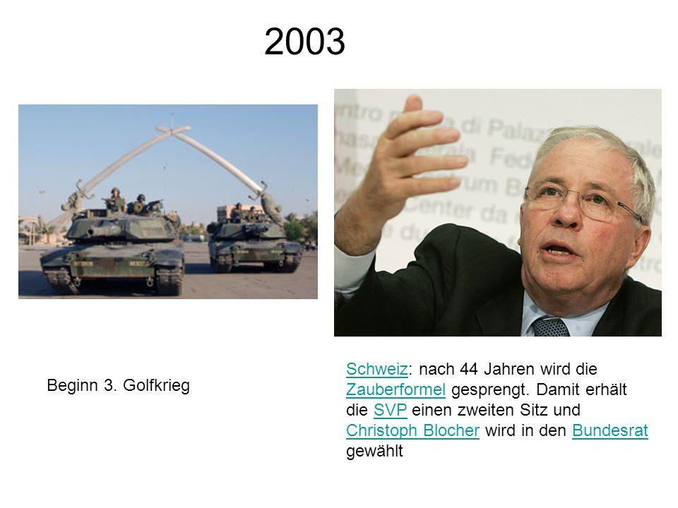 2003 Beginn 3. Golfkrieg SchweizSchweiz: nach 44 Jahren wird die Zauberformel gesprengt.