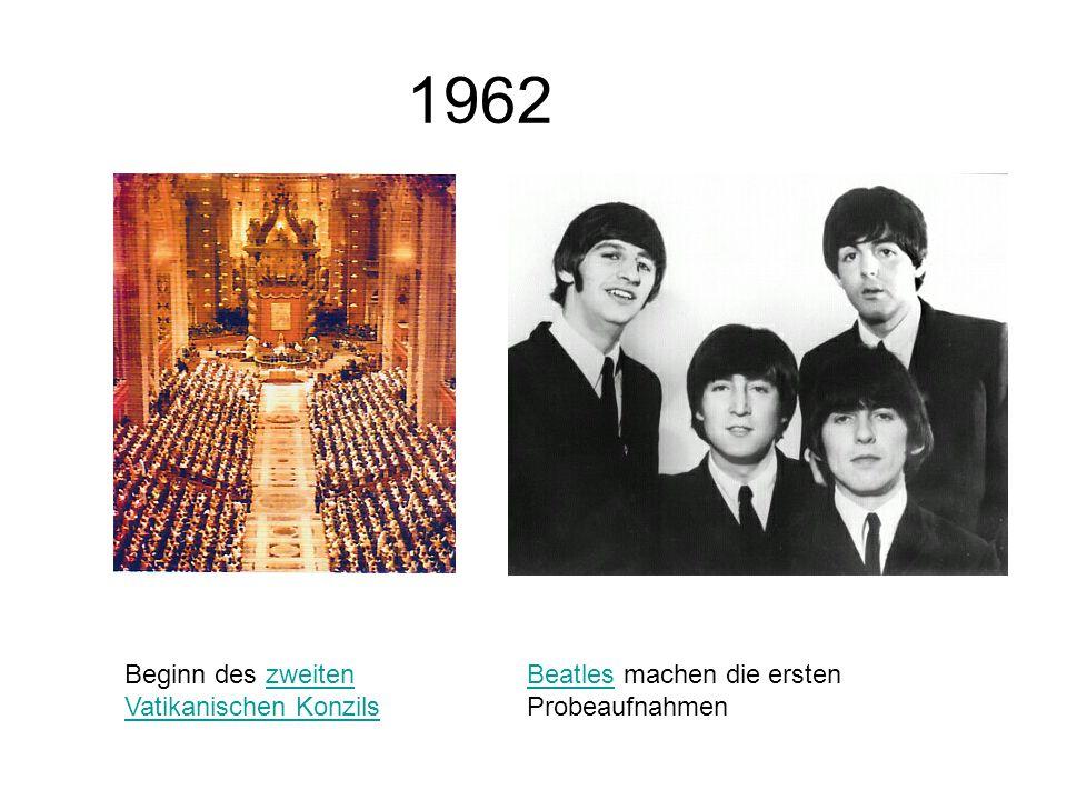 1962 Beginn des zweiten Vatikanischen Konzilszweiten Vatikanischen Konzils BeatlesBeatles machen die ersten Probeaufnahmen