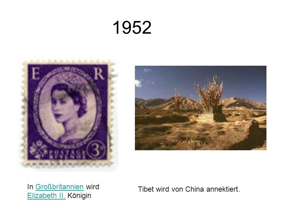 1952 In Großbritannien wird Elizabeth II. KöniginGroßbritannien Elizabeth II. Tibet wird von China annektiert.