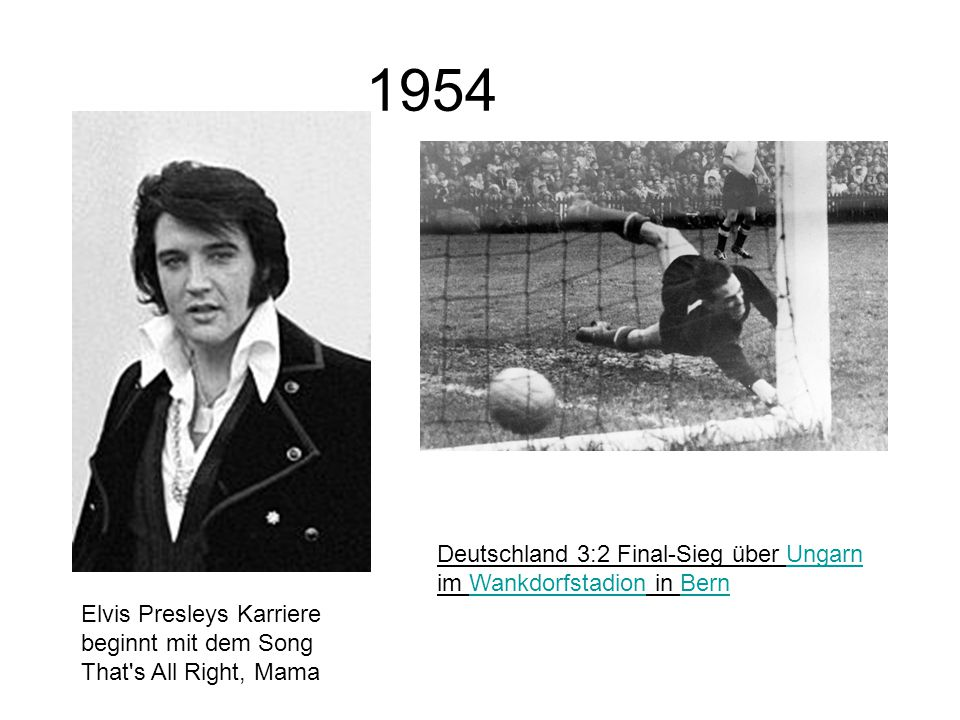 1954 Elvis Presleys Karriere beginnt mit dem Song That s All Right, Mama Deutschland 3:2 Final-Sieg über Ungarn im Wankdorfstadion in BernUngarnWankdorfstadionBern
