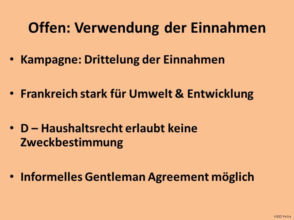 Offen: Verwendung der Einnahmen Kampagne: Drittelung der Einnahmen Frankreich stark für Umwelt & Entwicklung D – Haushaltsrecht erlaubt keine Zweckbestimmung Informelles Gentleman Agreement möglich WEED PeWa