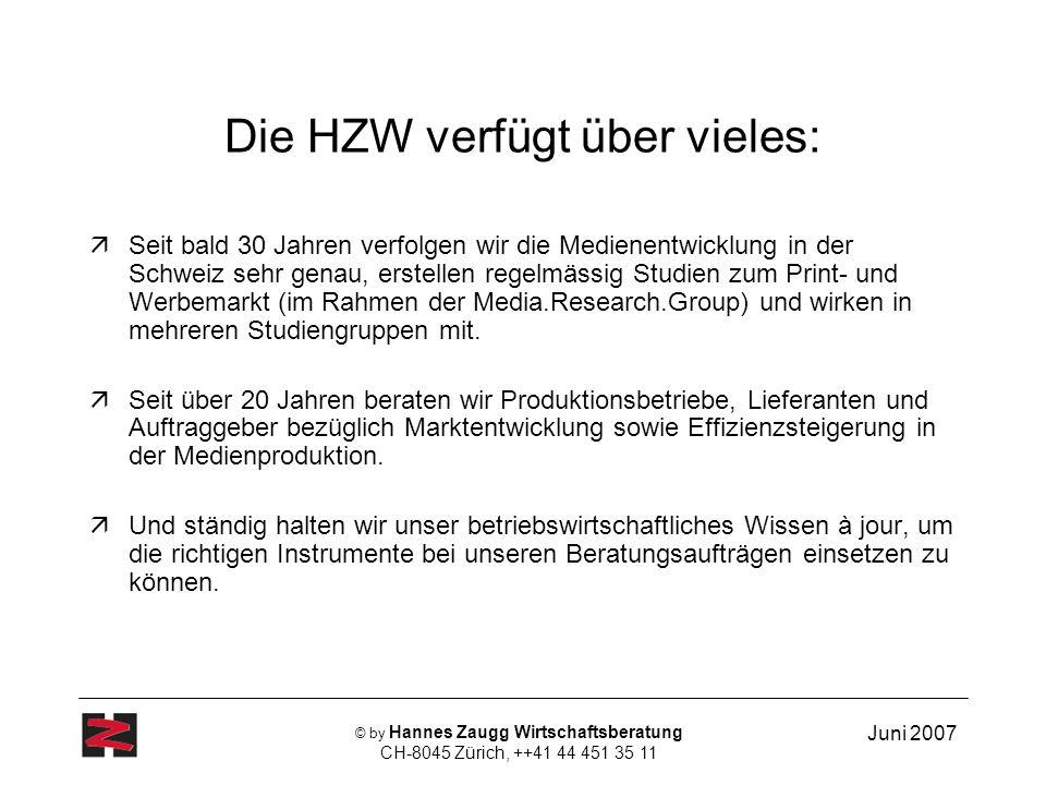 Juni 2007 © by Hannes Zaugg Wirtschaftsberatung CH-8045 Zürich, ++41 44 451 35 11 Die HZW verfügt über vieles: Seit bald 30 Jahren verfolgen wir die Medienentwicklung in der Schweiz sehr genau, erstellen regelmässig Studien zum Print- und Werbemarkt (im Rahmen der Media.Research.Group) und wirken in mehreren Studiengruppen mit.