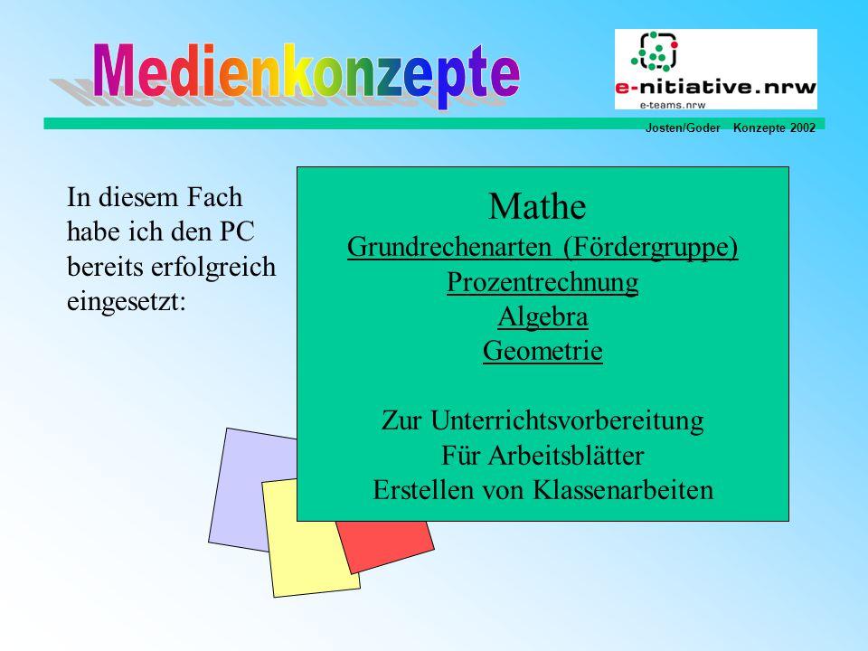 Josten/Goder Konzepte 2002 In diesem Fach habe ich den PC bereits erfolgreich eingesetzt: Mathe Grundrechenarten (Fördergruppe) Prozentrechnung Algebra Geometrie Zur Unterrichtsvorbereitung Für Arbeitsblätter Erstellen von Klassenarbeiten
