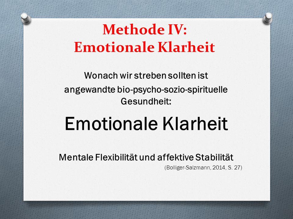 Methode IV: Emotionale Klarheit Wonach wir streben sollten ist angewandte bio-psycho-sozio-spirituelle Gesundheit: Emotionale Klarheit Mentale Flexibilität und affektive Stabilität (Bolliger-Salzmann, 2014, S.