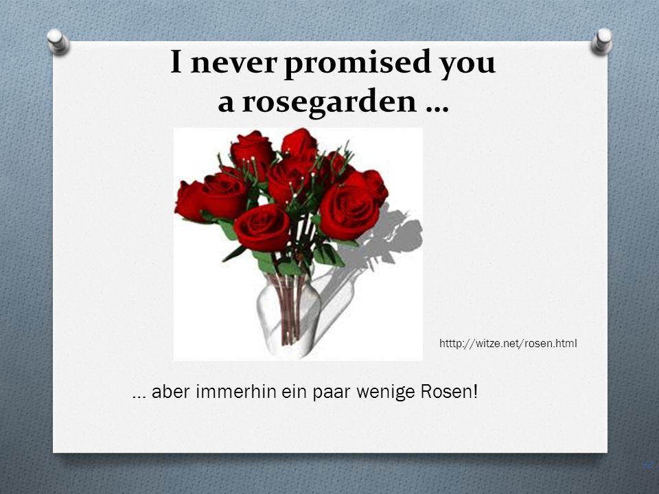 I never promised you a rosegarden … htttp://witze.net/rosen.html … aber immerhin ein paar wenige Rosen.