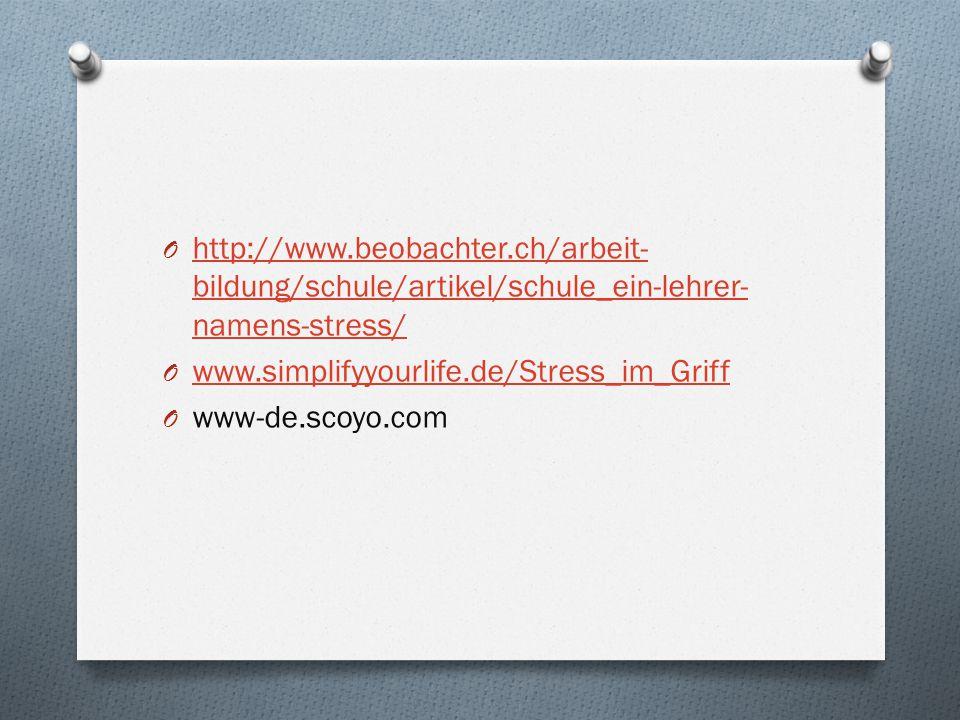 O http://www.beobachter.ch/arbeit- bildung/schule/artikel/schule_ein-lehrer- namens-stress/ http://www.beobachter.ch/arbeit- bildung/schule/artikel/schule_ein-lehrer- namens-stress/ O www.simplifyyourlife.de/Stress_im_Griff www.simplifyyourlife.de/Stress_im_Griff O www-de.scoyo.com