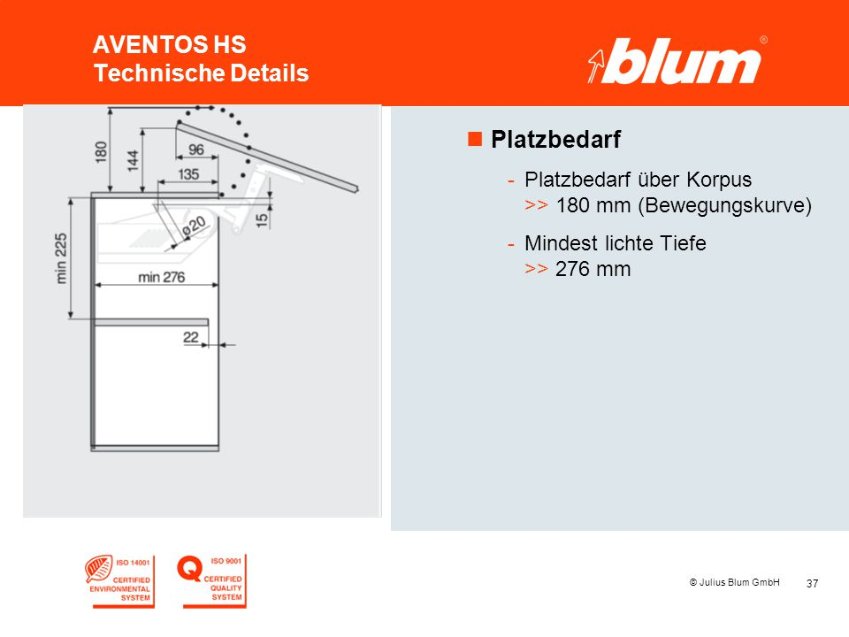 37 © Julius Blum GmbH AVENTOS HS Technische Details nPlatzbedarf -Platzbedarf über Korpus >> 180 mm (Bewegungskurve) -Mindest lichte Tiefe >> 276 mm