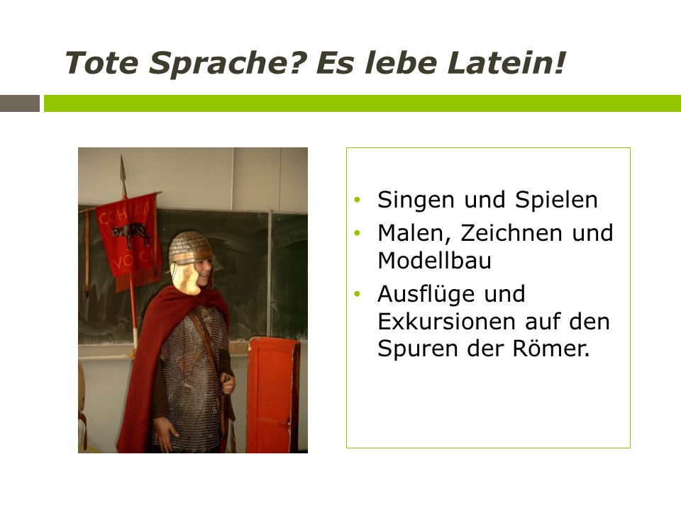 Tote Sprache? Es lebe Latein! Singen und Spielen Malen, Zeichnen und Modellbau Ausflüge und Exkursionen auf den Spuren der Römer.