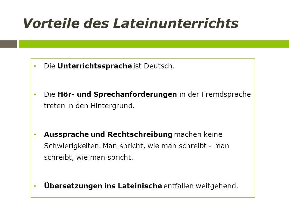Vorteile des Lateinunterrichts Die Unterrichtssprache ist Deutsch. Die Hör- und Sprechanforderungen in der Fremdsprache treten in den Hintergrund. Aus