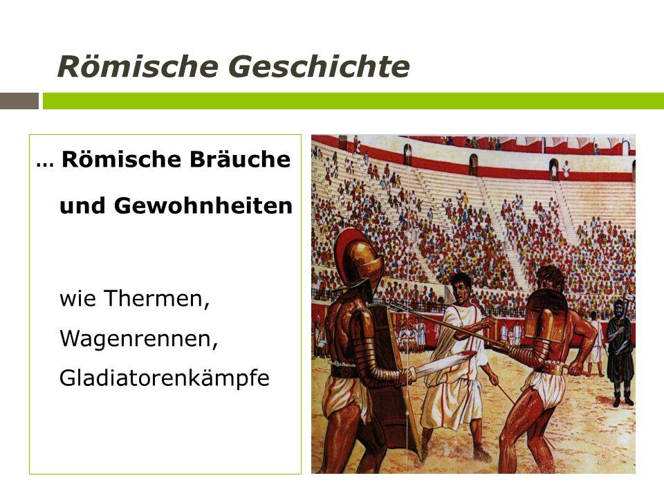 Römische Geschichte … Römische Bräuche und Gewohnheiten wie Thermen, Wagenrennen, Gladiatorenkämpfe