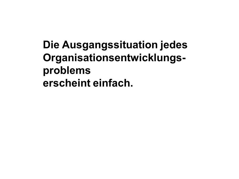 Die Ausgangssituation jedes Organisationsentwicklungs- problems erscheint einfach.