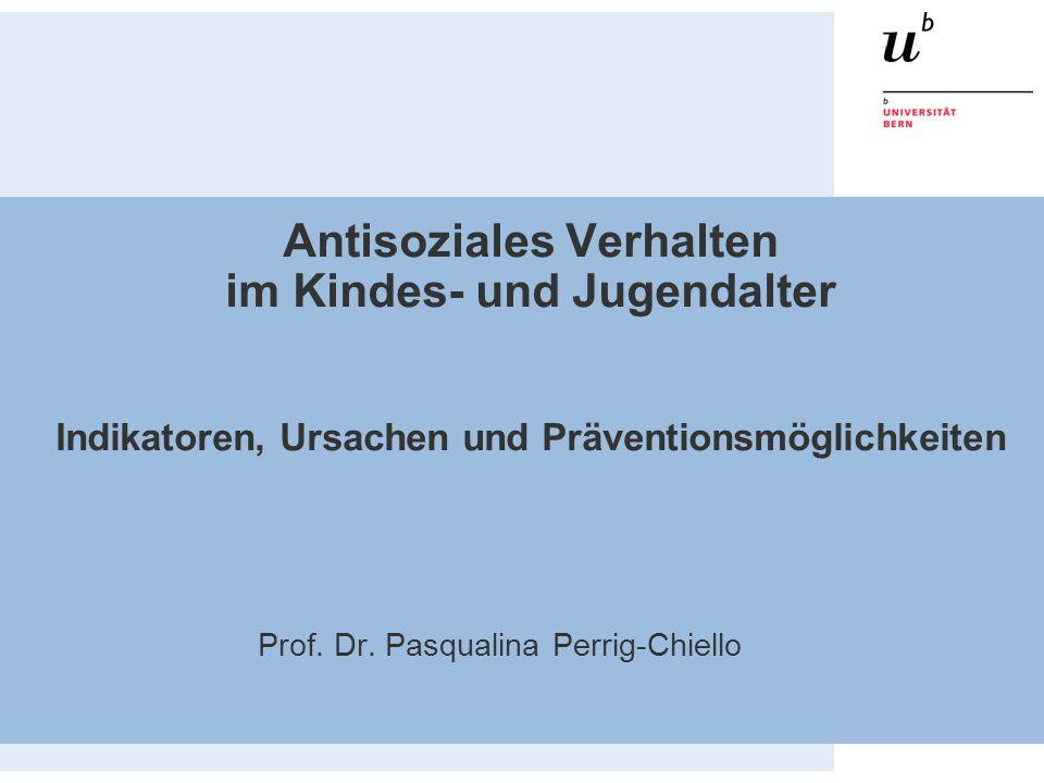 Antisoziales Verhalten im Kindes- und Jugendalter Indikatoren, Ursachen und Präventionsmöglichkeiten Prof. Dr. Pasqualina Perrig-Chiello