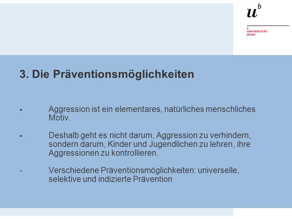 3. Die Präventionsmöglichkeiten - Aggression ist ein elementares, natürliches menschliches Motiv. - Deshalb geht es nicht darum, Aggression zu verhind