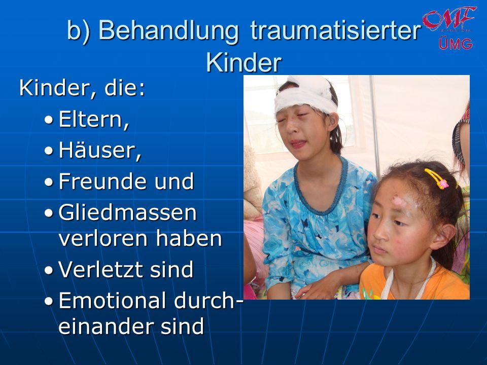b) Behandlung traumatisierter Kinder Kinder, die: Eltern,Eltern, Häuser,Häuser, Freunde undFreunde und Gliedmassen verloren habenGliedmassen verloren haben Verletzt sindVerletzt sind Emotional durch- einander sindEmotional durch- einander sind