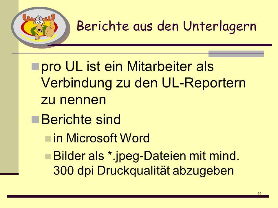 14 Berichte aus den Unterlagern pro UL ist ein Mitarbeiter als Verbindung zu den UL-Reportern zu nennen Berichte sind in Microsoft Word Bilder als *.jpeg-Dateien mit mind.