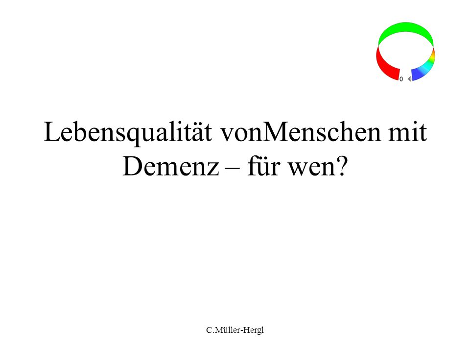 Definition QOL is the multidimensional evaluation, by both intrapersonal and social-normative criteria, of the person-environment system of an individual in time past, current, and anticipated (Lawton 1991, p.6) Lebensqualität ist die multidimensionale Bewertung des Person-Umwelt Systems durch beides Intra-personale Kriterien Sozial-normative Kriterien C.Müller-Hergl
