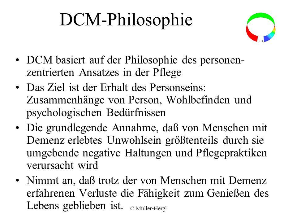C.Müller-Hergl DCM-Philosophie DCM basiert auf der Philosophie des personen- zentrierten Ansatzes in der Pflege Das Ziel ist der Erhalt des Personsein