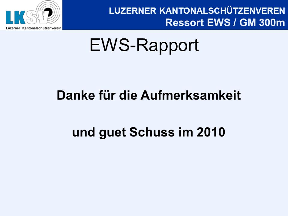 LUZERNER KANTONALSCHÜTZENVEREN Ressort EWS / GM 300m EWS-Rapport Danke für die Aufmerksamkeit und guet Schuss im 2010