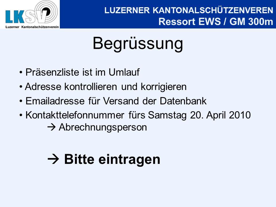 LUZERNER KANTONALSCHÜTZENVEREN Ressort EWS / GM 300m Begrüssung Präsenzliste ist im Umlauf Adresse kontrollieren und korrigieren Emailadresse für Versand der Datenbank Kontakttelefonnummer fürs Samstag 20.