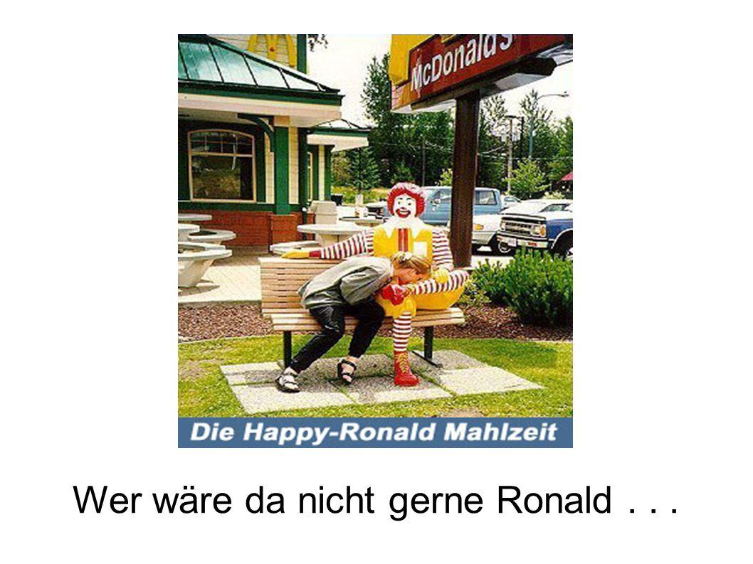Wer wäre da nicht gerne Ronald...