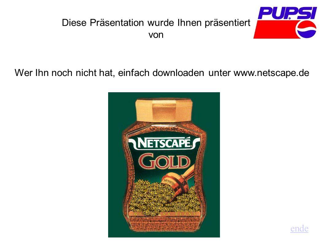 Diese Präsentation wurde Ihnen präsentiert von Wer Ihn noch nicht hat, einfach downloaden unter www.netscape.de ende