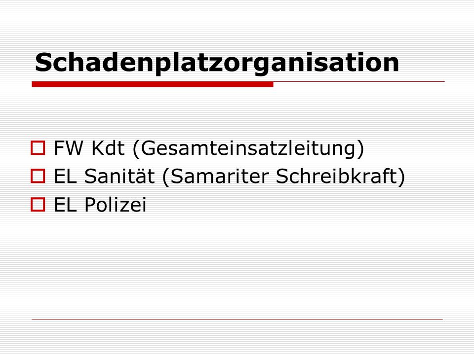 Schadenplatzorganisation FW Kdt (Gesamteinsatzleitung) EL Sanität (Samariter Schreibkraft) EL Polizei